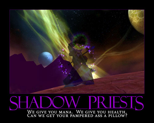 Shadow Priests: We give you mana. We give you health. Can we get your pampered ass a pillow?
